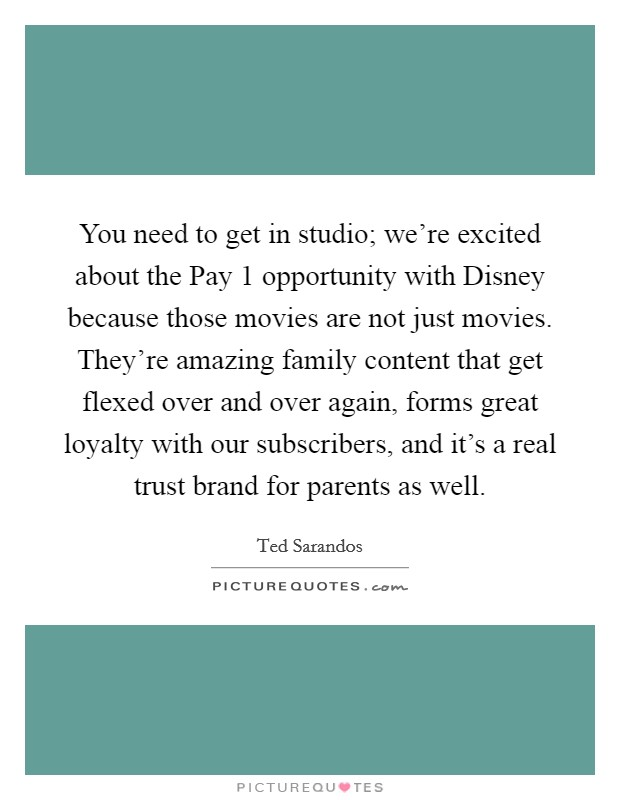 You need to get in studio; we're excited about the Pay 1 opportunity with Disney because those movies are not just movies. They're amazing family content that get flexed over and over again, forms great loyalty with our subscribers, and it's a real trust brand for parents as well Picture Quote #1