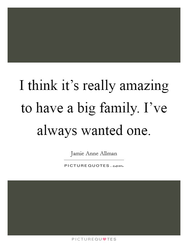 I think it's really amazing to have a big family. I've always wanted one Picture Quote #1