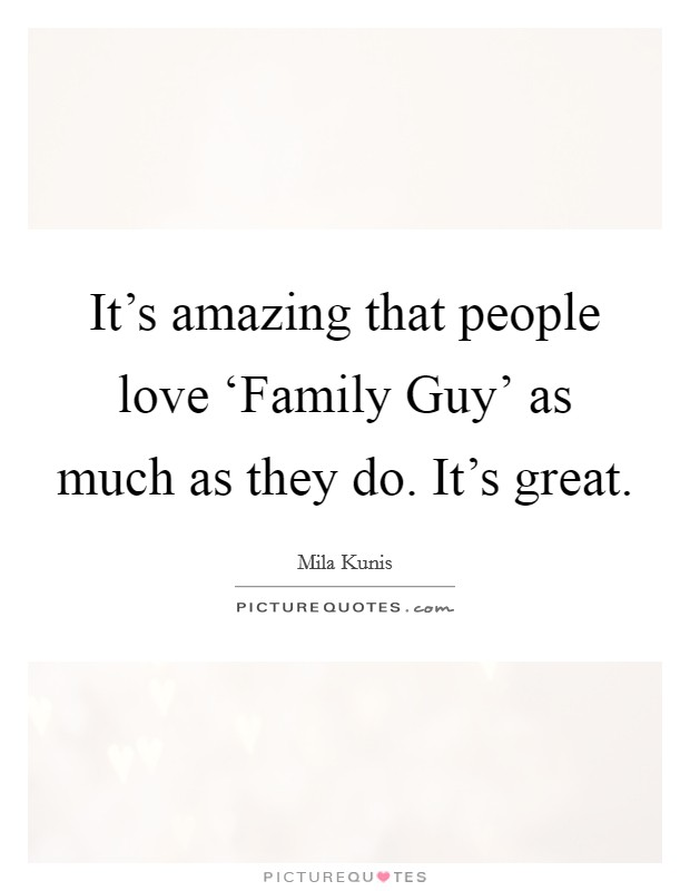 It's amazing that people love 'Family Guy' as much as they do. It's great Picture Quote #1