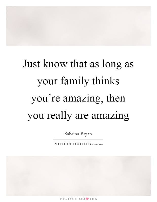 Just know that as long as your family thinks you're amazing, then you really are amazing Picture Quote #1