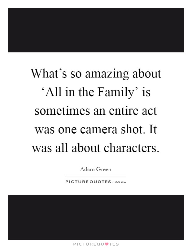 What's so amazing about 'All in the Family' is sometimes an entire act was one camera shot. It was all about characters Picture Quote #1