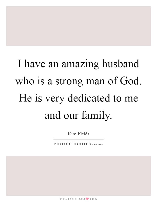 I have an amazing husband who is a strong man of God. He is very dedicated to me and our family Picture Quote #1