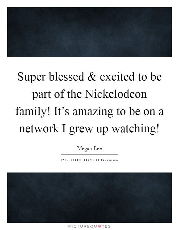 Super blessed and excited to be part of the Nickelodeon family! It's amazing to be on a network I grew up watching! Picture Quote #1