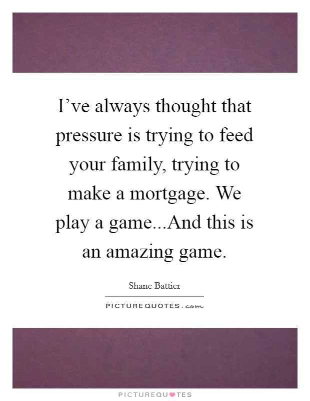 I've always thought that pressure is trying to feed your family, trying to make a mortgage. We play a game...And this is an amazing game Picture Quote #1