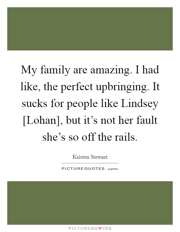 My family are amazing. I had like, the perfect upbringing. It sucks for people like Lindsey [Lohan], but it's not her fault she's so off the rails Picture Quote #1
