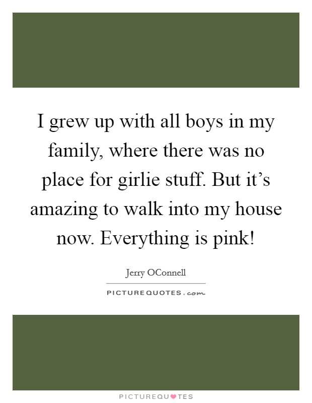 I grew up with all boys in my family, where there was no place for girlie stuff. But it's amazing to walk into my house now. Everything is pink! Picture Quote #1