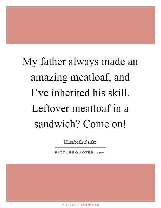 My father always made an amazing meatloaf, and I've inherited his skill. Leftover meatloaf in a sandwich? Come on! Picture Quote #1