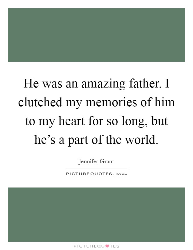 He was an amazing father. I clutched my memories of him to my heart for so long, but he's a part of the world Picture Quote #1