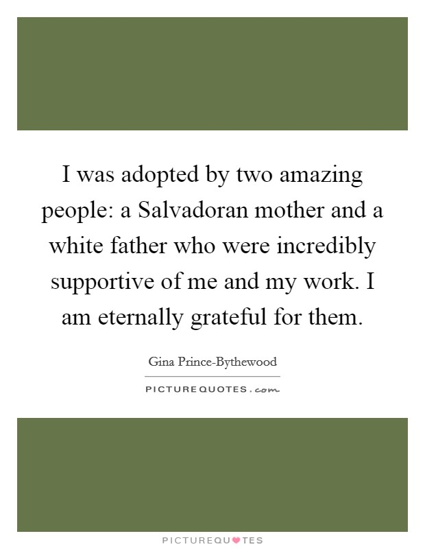 I was adopted by two amazing people: a Salvadoran mother and a white father who were incredibly supportive of me and my work. I am eternally grateful for them Picture Quote #1