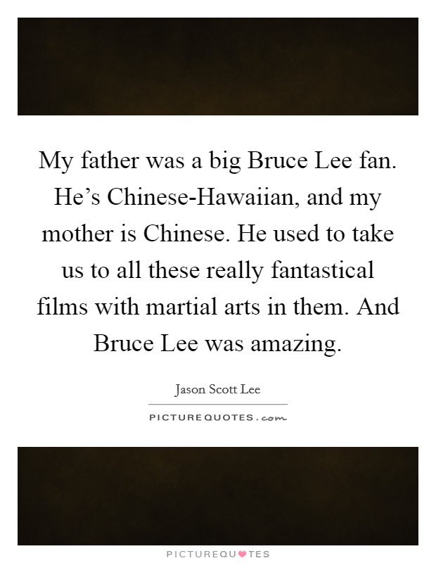 My father was a big Bruce Lee fan. He's Chinese-Hawaiian, and my mother is Chinese. He used to take us to all these really fantastical films with martial arts in them. And Bruce Lee was amazing Picture Quote #1