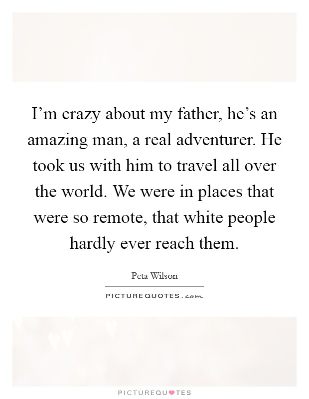 I'm crazy about my father, he's an amazing man, a real adventurer. He took us with him to travel all over the world. We were in places that were so remote, that white people hardly ever reach them. Picture Quote #1