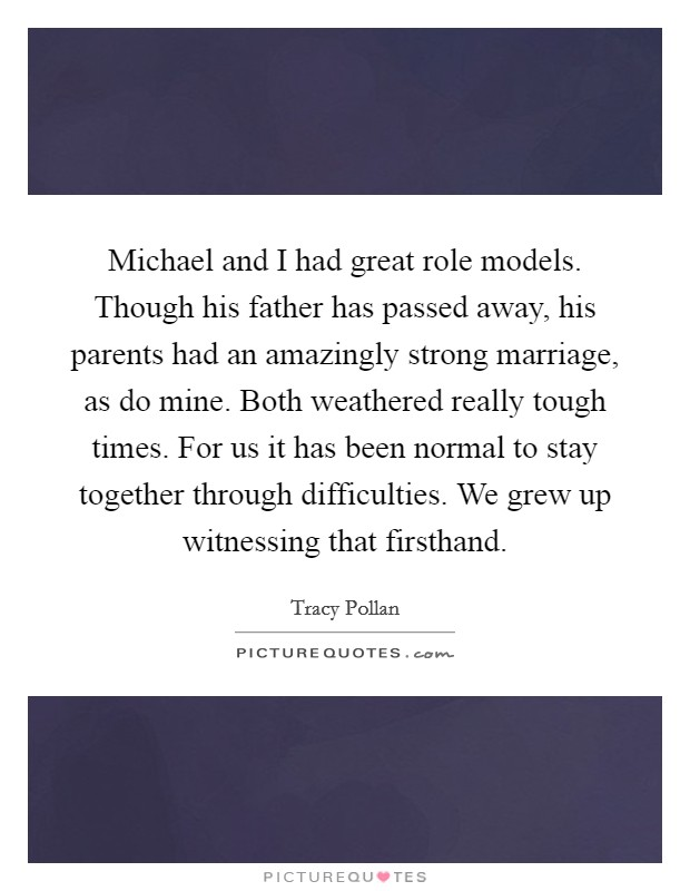Michael and I had great role models. Though his father has passed away, his parents had an amazingly strong marriage, as do mine. Both weathered really tough times. For us it has been normal to stay together through difficulties. We grew up witnessing that firsthand Picture Quote #1
