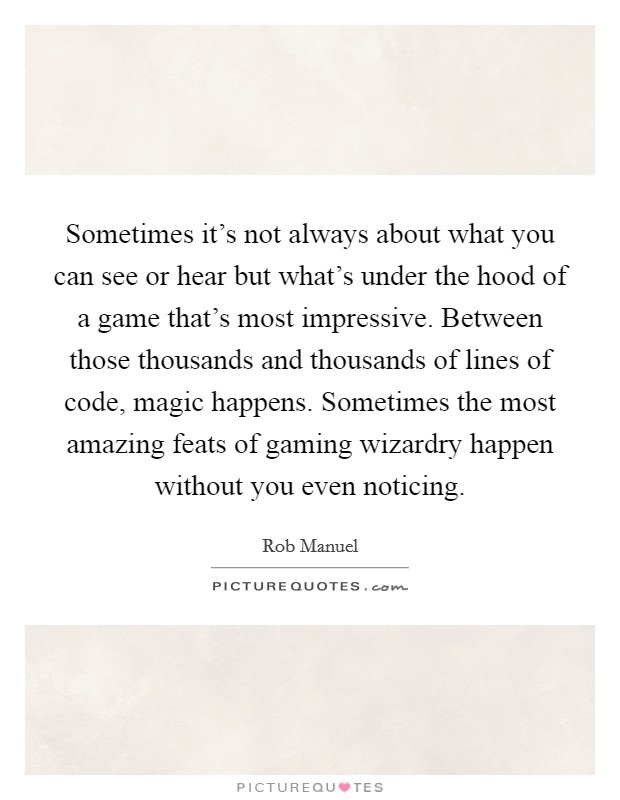 Sometimes it's not always about what you can see or hear but what's under the hood of a game that's most impressive. Between those thousands and thousands of lines of code, magic happens. Sometimes the most amazing feats of gaming wizardry happen without you even noticing Picture Quote #1