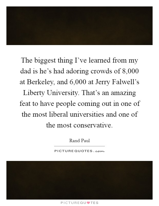 The biggest thing I've learned from my dad is he's had adoring crowds of 8,000 at Berkeley, and 6,000 at Jerry Falwell's Liberty University. That's an amazing feat to have people coming out in one of the most liberal universities and one of the most conservative Picture Quote #1