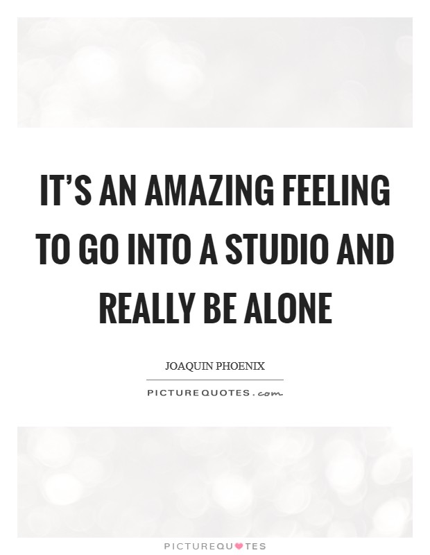 It's an amazing feeling to go into a studio and really be alone Picture Quote #1