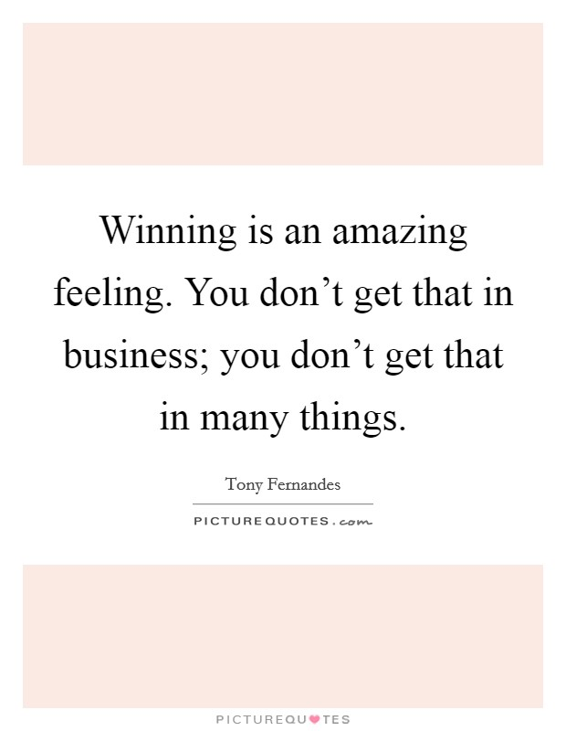 Winning is an amazing feeling. You don't get that in business; you don't get that in many things Picture Quote #1