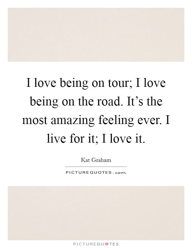 I love being on tour; I love being on the road. It's the most amazing feeling ever. I live for it; I love it Picture Quote #1