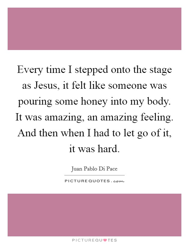 Every time I stepped onto the stage as Jesus, it felt like someone was pouring some honey into my body. It was amazing, an amazing feeling. And then when I had to let go of it, it was hard Picture Quote #1