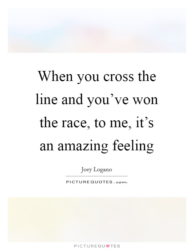 When you cross the line and you've won the race, to me, it's an amazing feeling Picture Quote #1
