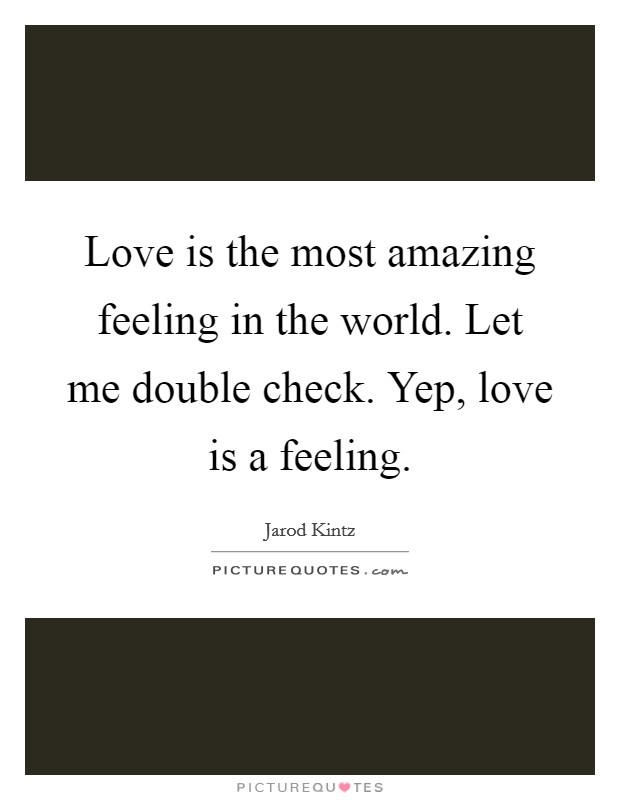 Love is the most amazing feeling in the world. Let me double check. Yep, love is a feeling Picture Quote #1