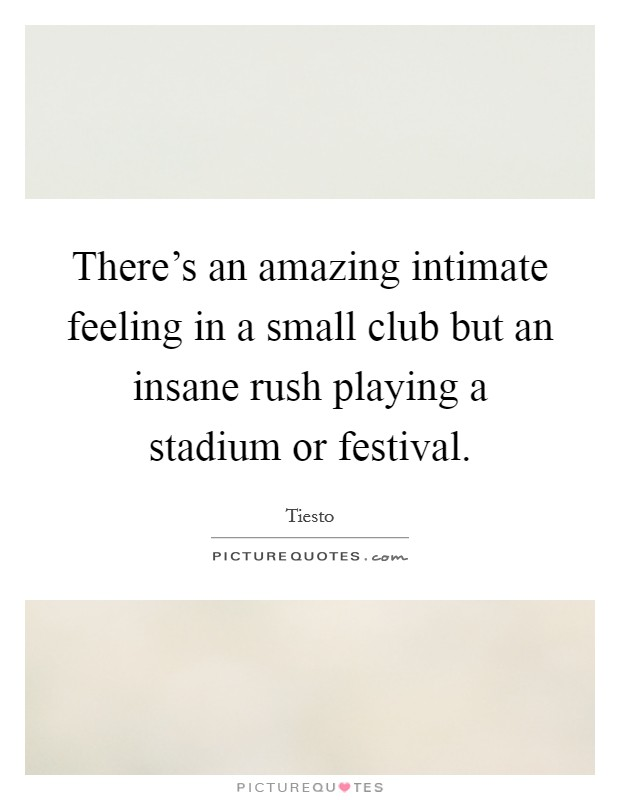 There's an amazing intimate feeling in a small club but an insane rush playing a stadium or festival Picture Quote #1