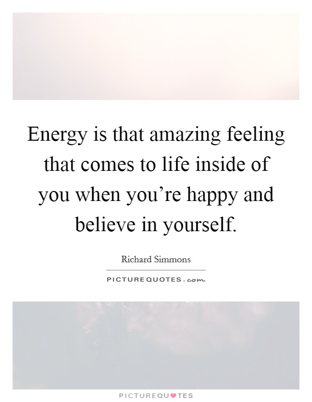 Energy is that amazing feeling that comes to life inside of you when you're happy and believe in yourself Picture Quote #1