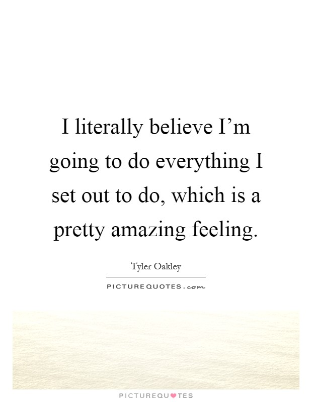 I literally believe I'm going to do everything I set out to do, which is a pretty amazing feeling Picture Quote #1
