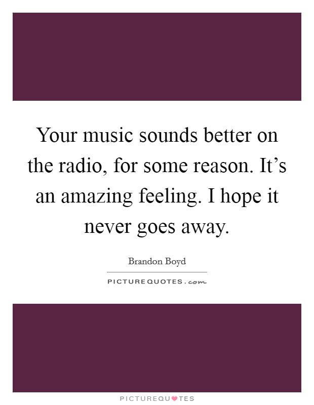 Your music sounds better on the radio, for some reason. It's an amazing feeling. I hope it never goes away Picture Quote #1