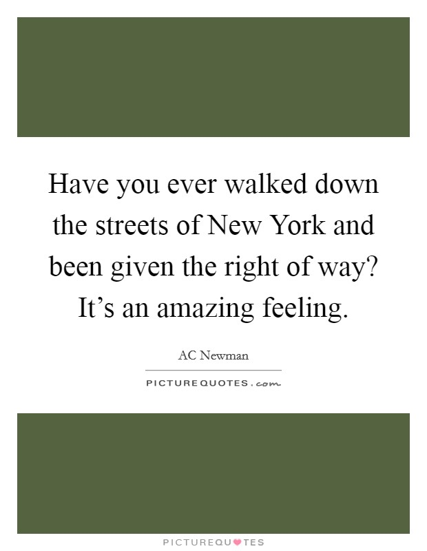 Have you ever walked down the streets of New York and been given the right of way? It's an amazing feeling Picture Quote #1