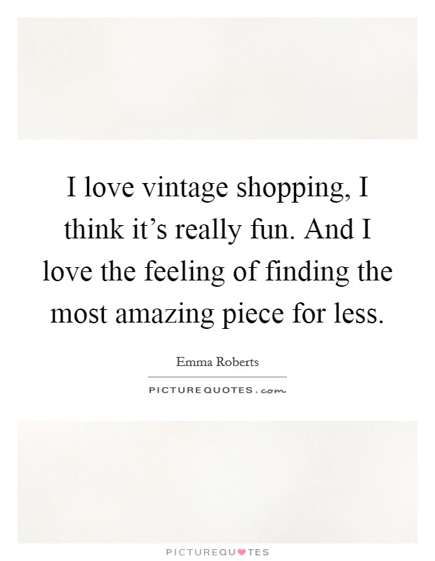 I love vintage shopping, I think it's really fun. And I love the feeling of finding the most amazing piece for less Picture Quote #1