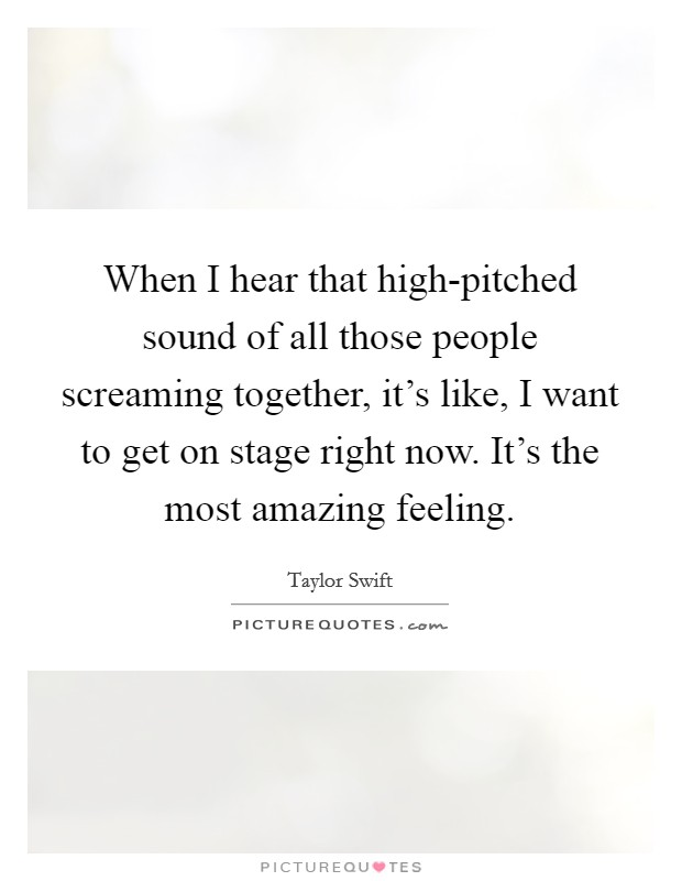 When I hear that high-pitched sound of all those people screaming together, it's like, I want to get on stage right now. It's the most amazing feeling Picture Quote #1