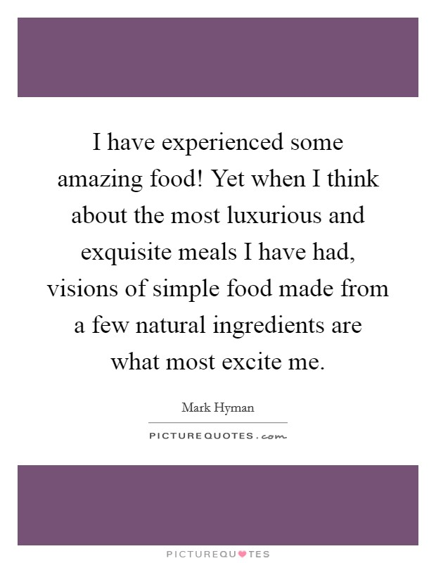 I have experienced some amazing food! Yet when I think about the most luxurious and exquisite meals I have had, visions of simple food made from a few natural ingredients are what most excite me Picture Quote #1