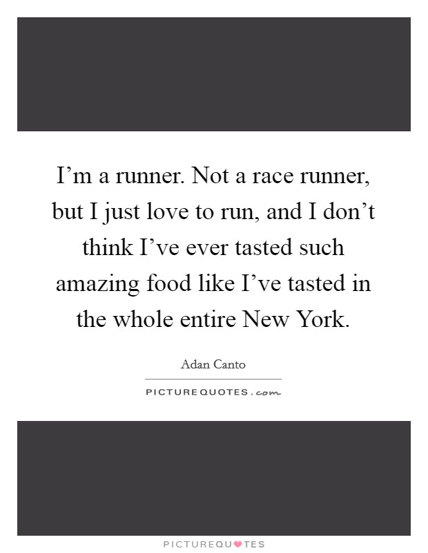 I'm a runner. Not a race runner, but I just love to run, and I don't think I've ever tasted such amazing food like I've tasted in the whole entire New York Picture Quote #1