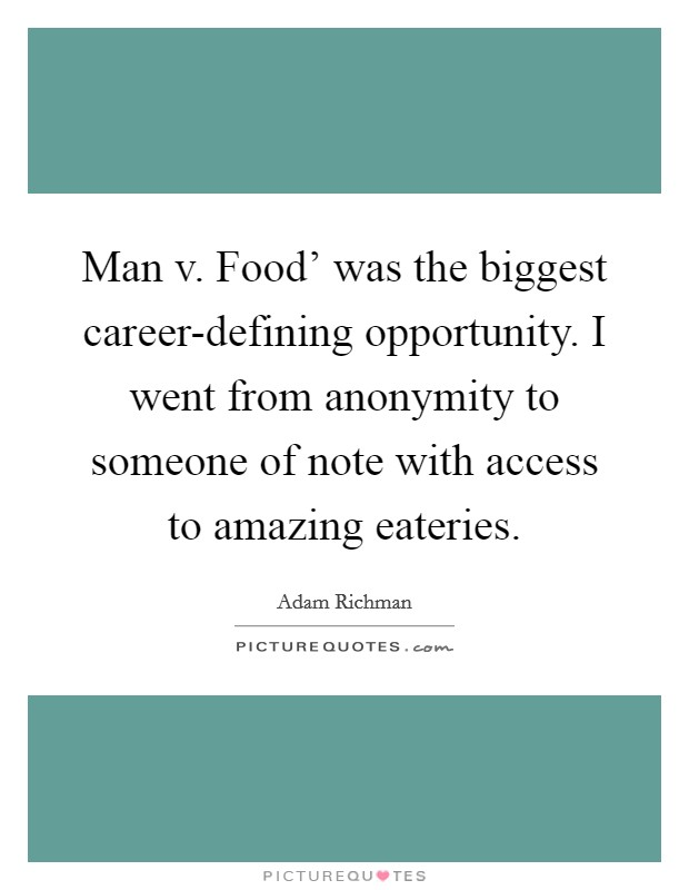 Man v. Food' was the biggest career-defining opportunity. I went from anonymity to someone of note with access to amazing eateries Picture Quote #1