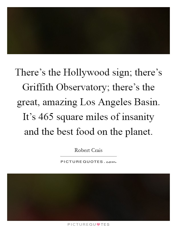 There's the Hollywood sign; there's Griffith Observatory; there's the great, amazing Los Angeles Basin. It's 465 square miles of insanity and the best food on the planet Picture Quote #1