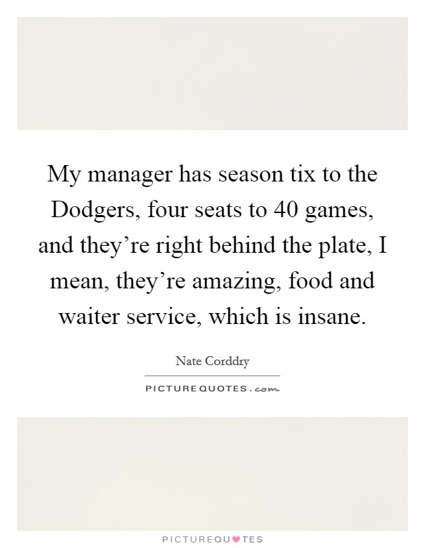 My manager has season tix to the Dodgers, four seats to 40 games, and they're right behind the plate, I mean, they're amazing, food and waiter service, which is insane Picture Quote #1