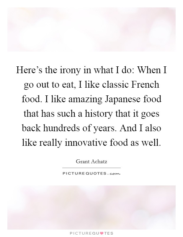 Here's the irony in what I do: When I go out to eat, I like classic French food. I like amazing Japanese food that has such a history that it goes back hundreds of years. And I also like really innovative food as well Picture Quote #1