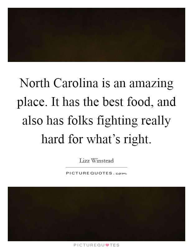 North Carolina is an amazing place. It has the best food, and also has folks fighting really hard for what's right Picture Quote #1