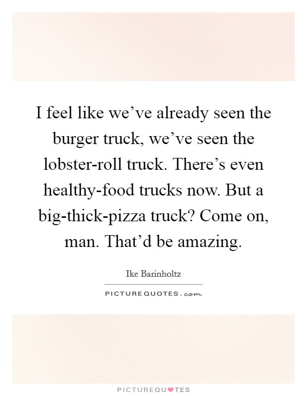 I feel like we've already seen the burger truck, we've seen the lobster-roll truck. There's even healthy-food trucks now. But a big-thick-pizza truck? Come on, man. That'd be amazing Picture Quote #1