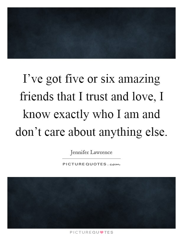 I've got five or six amazing friends that I trust and love, I know exactly who I am and don't care about anything else Picture Quote #1