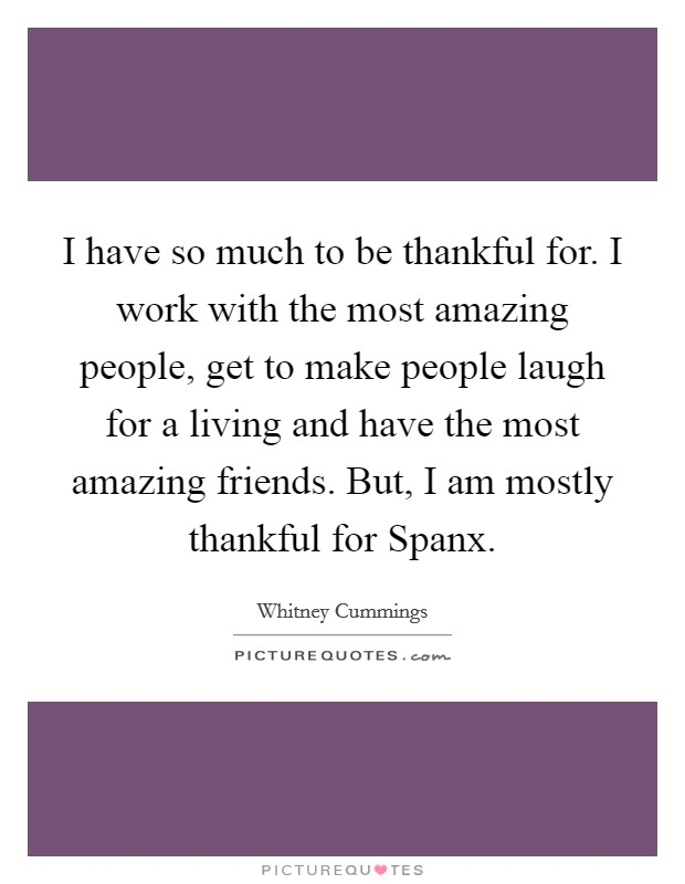 I have so much to be thankful for. I work with the most amazing people, get to make people laugh for a living and have the most amazing friends. But, I am mostly thankful for Spanx Picture Quote #1
