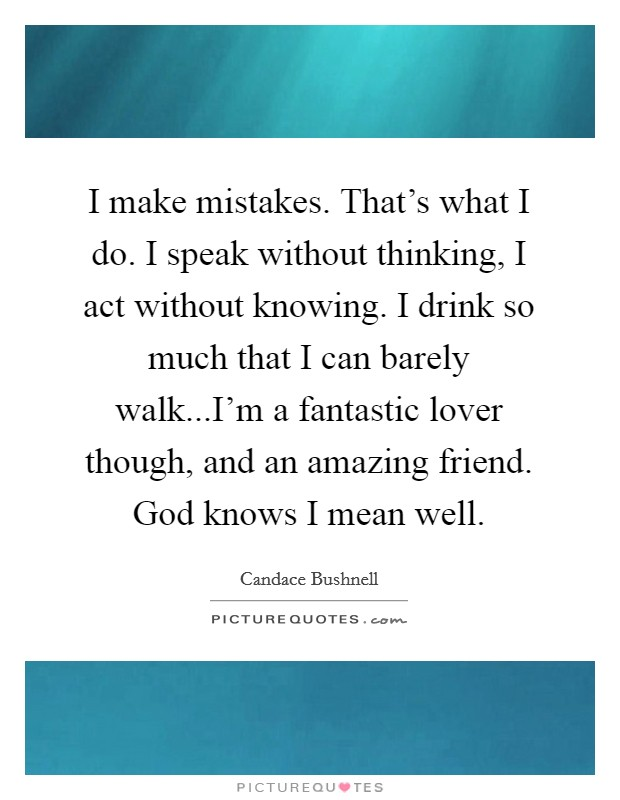 I make mistakes. That's what I do. I speak without thinking, I act without knowing. I drink so much that I can barely walk...I'm a fantastic lover though, and an amazing friend. God knows I mean well Picture Quote #1
