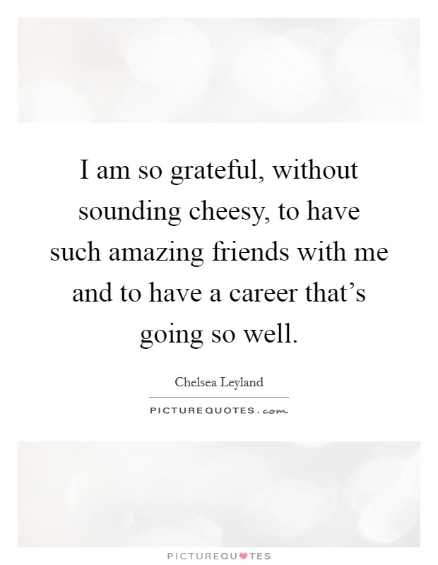 I am so grateful, without sounding cheesy, to have such amazing friends with me and to have a career that's going so well Picture Quote #1