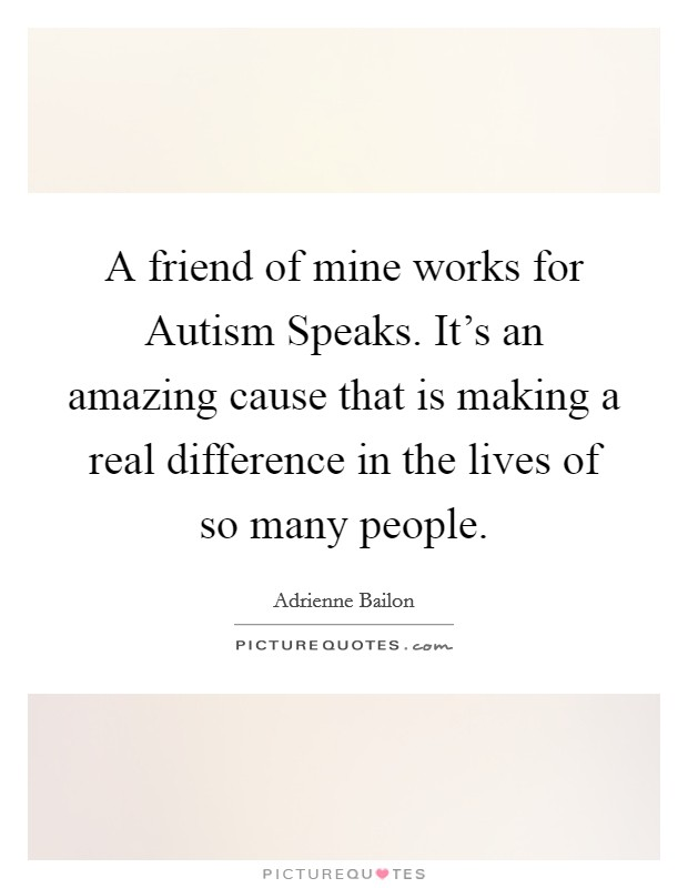 A friend of mine works for Autism Speaks. It's an amazing cause that is making a real difference in the lives of so many people Picture Quote #1