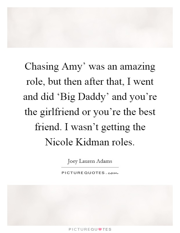 Chasing Amy' was an amazing role, but then after that, I went and did 'Big Daddy' and you're the girlfriend or you're the best friend. I wasn't getting the Nicole Kidman roles Picture Quote #1