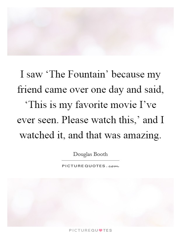 I saw 'The Fountain' because my friend came over one day and said, 'This is my favorite movie I've ever seen. Please watch this,' and I watched it, and that was amazing Picture Quote #1