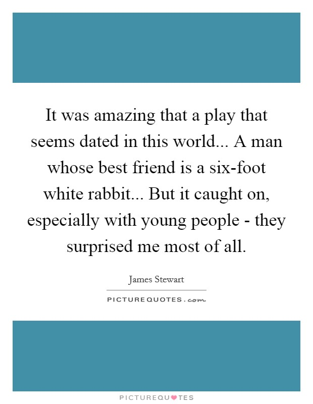 It was amazing that a play that seems dated in this world... A man whose best friend is a six-foot white rabbit... But it caught on, especially with young people - they surprised me most of all Picture Quote #1