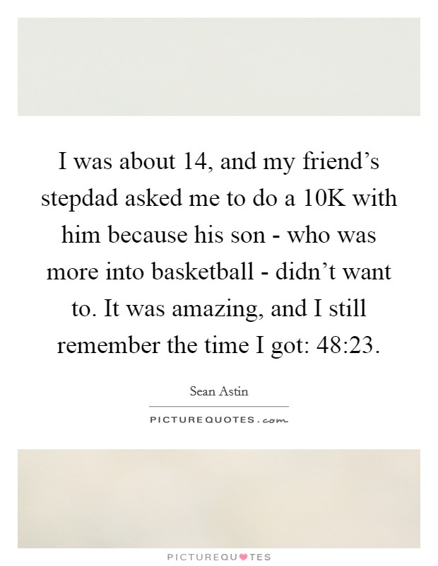 I was about 14, and my friend's stepdad asked me to do a 10K with him because his son - who was more into basketball - didn't want to. It was amazing, and I still remember the time I got: 48:23 Picture Quote #1