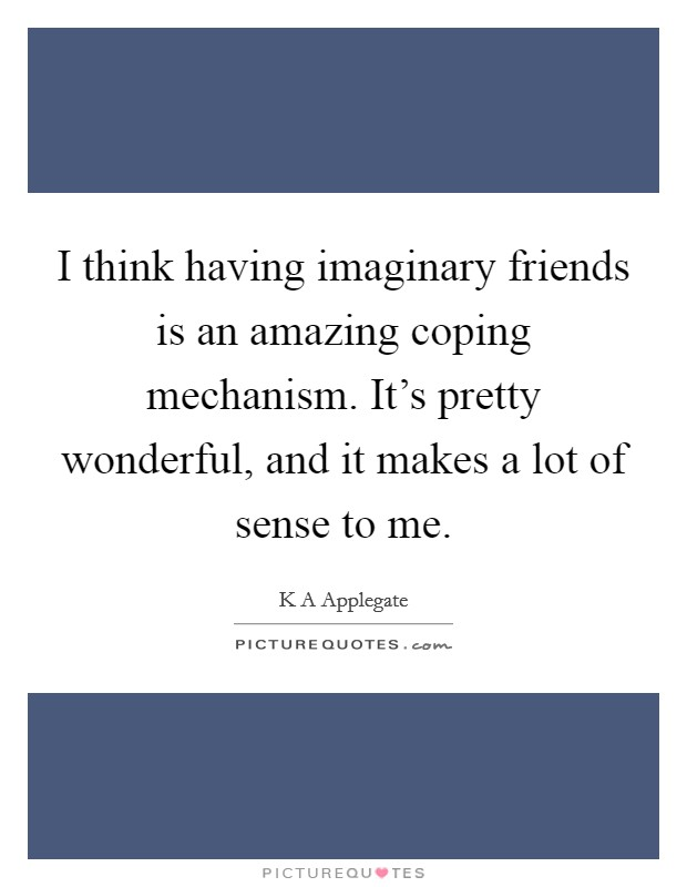 I think having imaginary friends is an amazing coping mechanism. It's pretty wonderful, and it makes a lot of sense to me Picture Quote #1