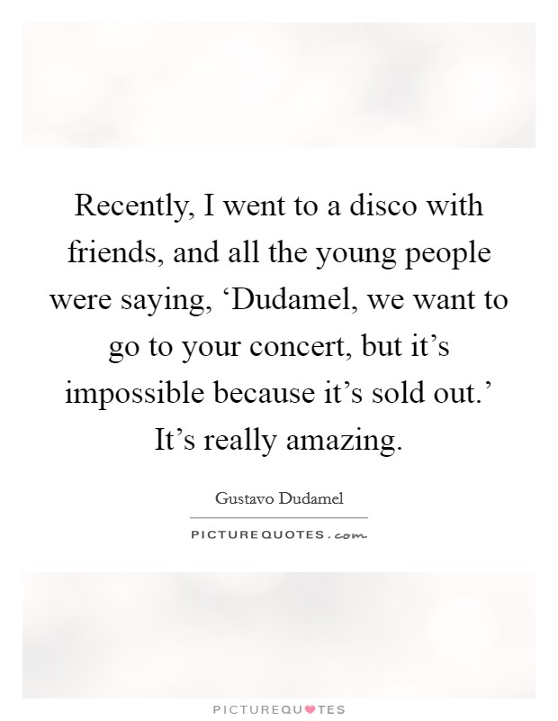 Recently, I went to a disco with friends, and all the young people were saying, 'Dudamel, we want to go to your concert, but it's impossible because it's sold out.' It's really amazing Picture Quote #1